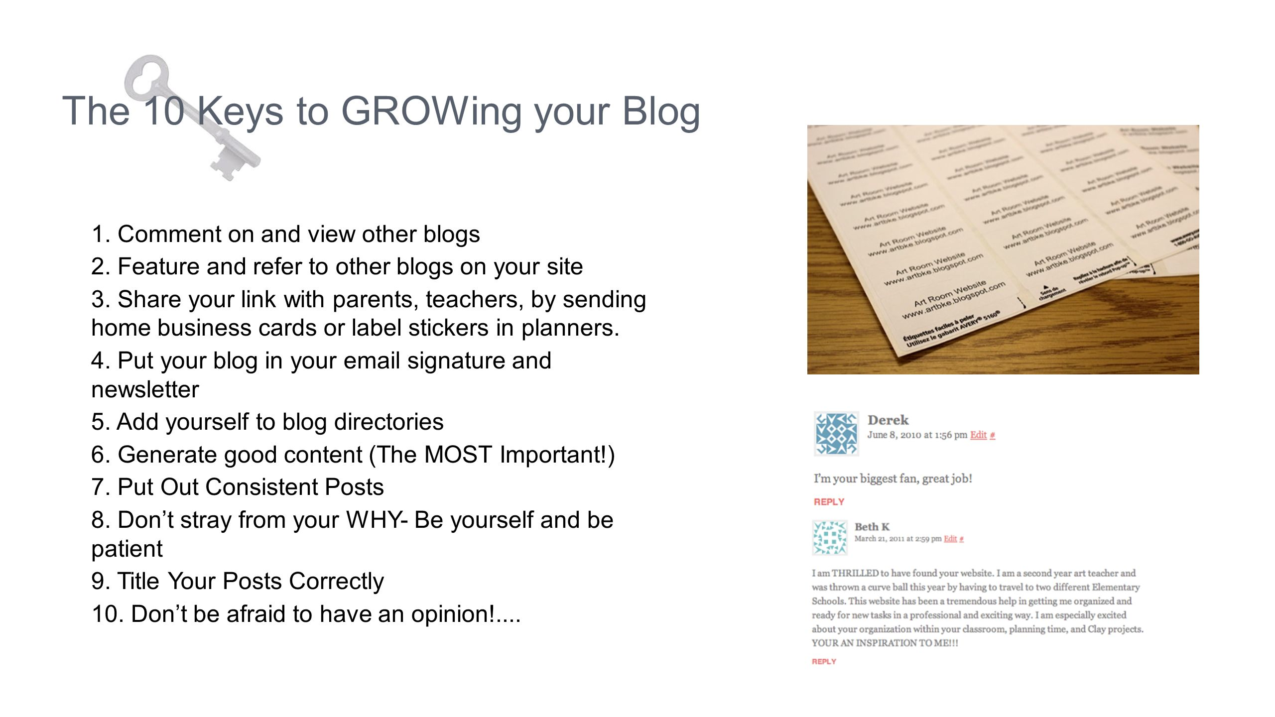 The 10 Keys to GROWing your Blog 1. Comment on and view other blogs 2. Feature and refer to other blogs on your site 3. Share your link with parents,