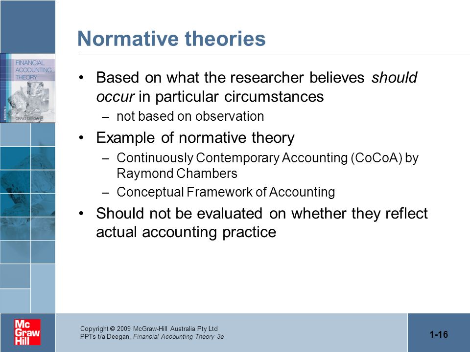 1-16 Copyright 2009 McGraw-Hill Australia Pty Ltd PPTs t/a Deegan, Financial Accounting Theory 3e Normative theories Based on what the researcher beli