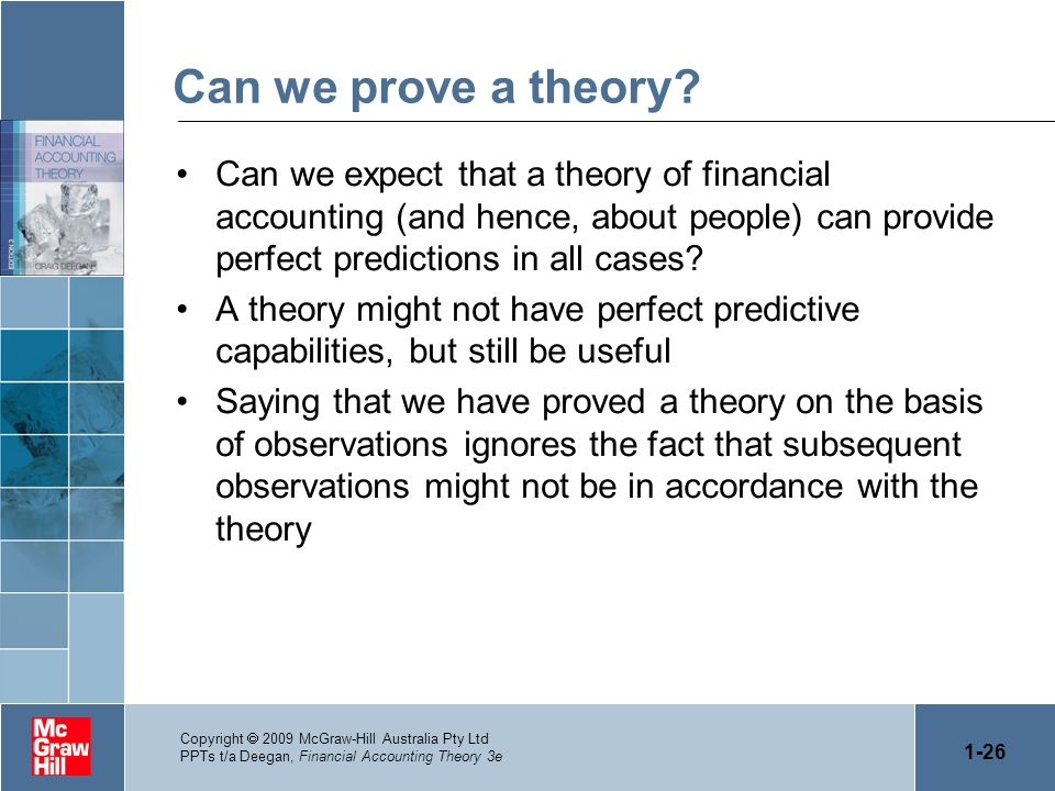 1-26 Copyright 2009 McGraw-Hill Australia Pty Ltd PPTs t/a Deegan, Financial Accounting Theory 3e Can we prove a theory? Can we expect that a theory o