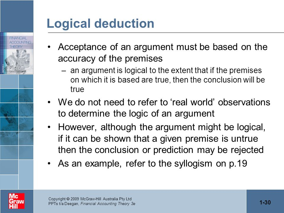 1-30 Copyright 2009 McGraw-Hill Australia Pty Ltd PPTs t/a Deegan, Financial Accounting Theory 3e Logical deduction Acceptance of an argument must be