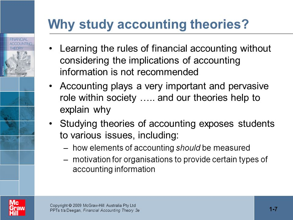 1-7 Copyright 2009 McGraw-Hill Australia Pty Ltd PPTs t/a Deegan, Financial Accounting Theory 3e Why study accounting theories? Learning the rules of