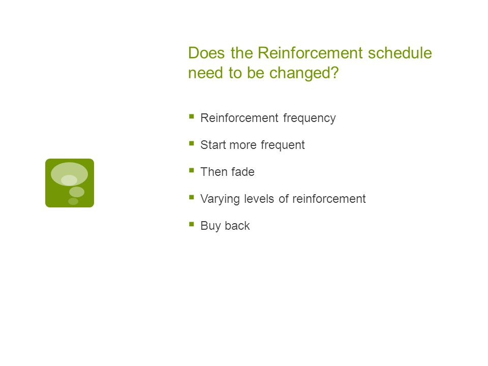 Does the Reinforcement schedule need to be changed.