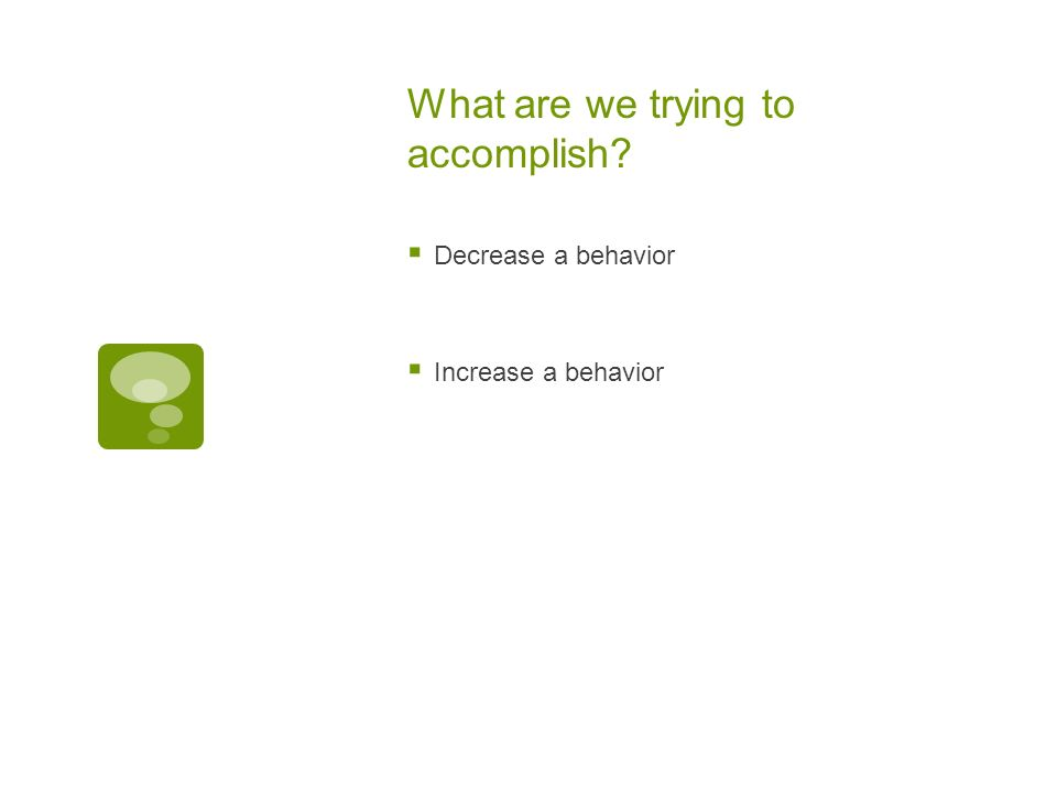 What are we trying to accomplish Decrease a behavior Increase a behavior