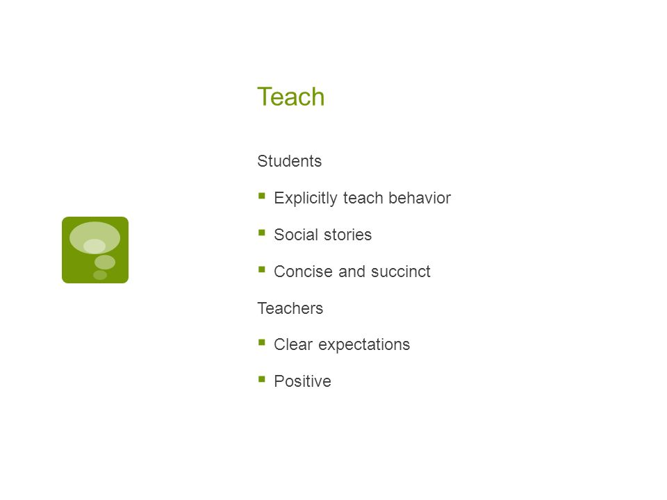 Teach Students Explicitly teach behavior Social stories Concise and succinct Teachers Clear expectations Positive