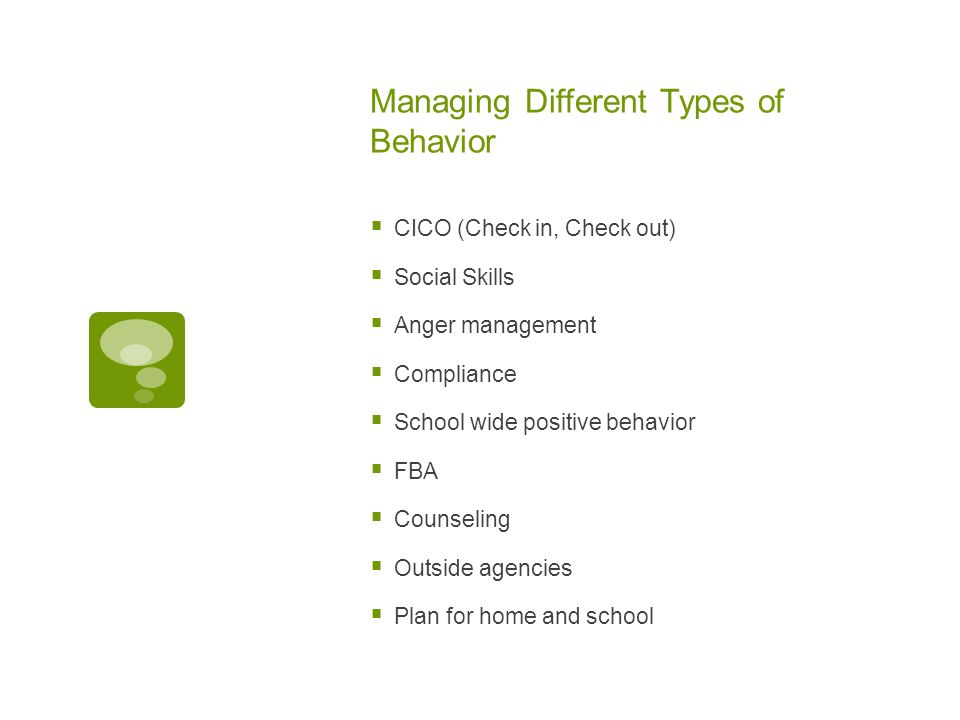 Managing Different Types of Behavior CICO (Check in, Check out) Social Skills Anger management Compliance School wide positive behavior FBA Counseling Outside agencies Plan for home and school