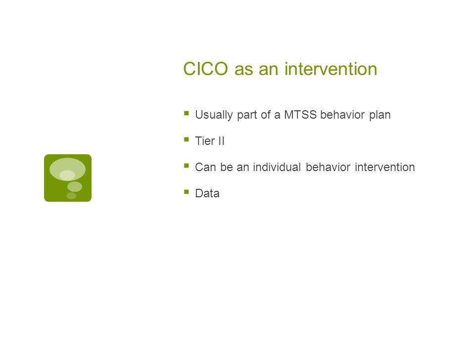 CICO as an intervention Usually part of a MTSS behavior plan Tier II Can be an individual behavior intervention Data