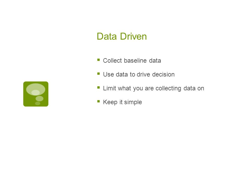 Data Driven Collect baseline data Use data to drive decision Limit what you are collecting data on Keep it simple