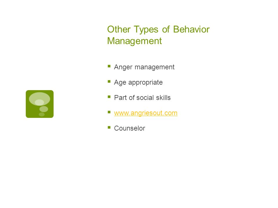 Other Types of Behavior Management Anger management Age appropriate Part of social skills www.angriesout.com Counselor