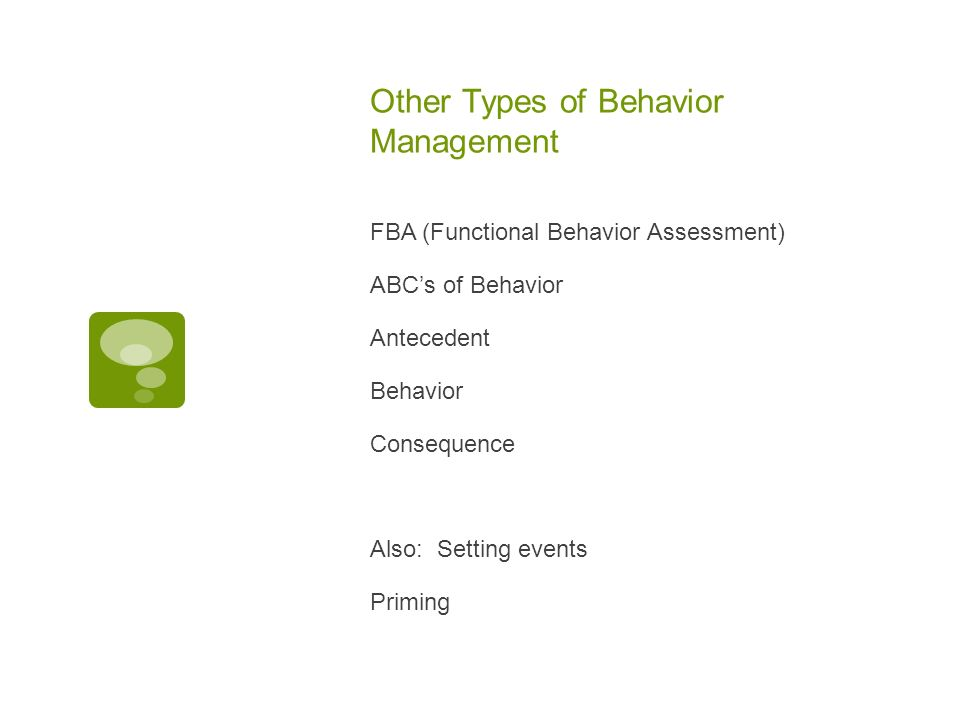 Other Types of Behavior Management FBA (Functional Behavior Assessment) ABCs of Behavior Antecedent Behavior Consequence Also: Setting events Priming