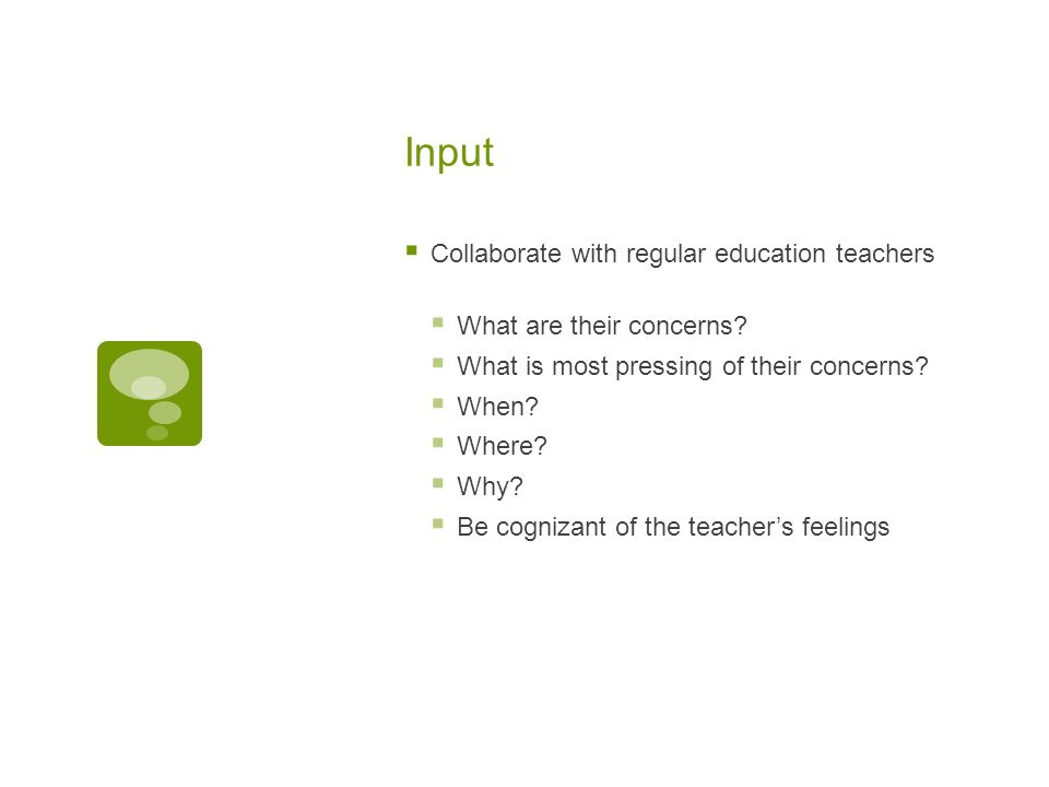Input Collaborate with regular education teachers What are their concerns.