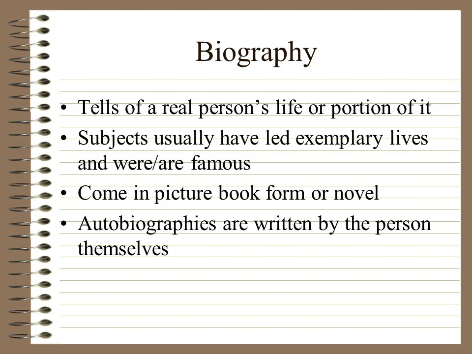 Biography Tells of a real persons life or portion of it Subjects usually have led exemplary lives and were/are famous Come in picture book form or nov