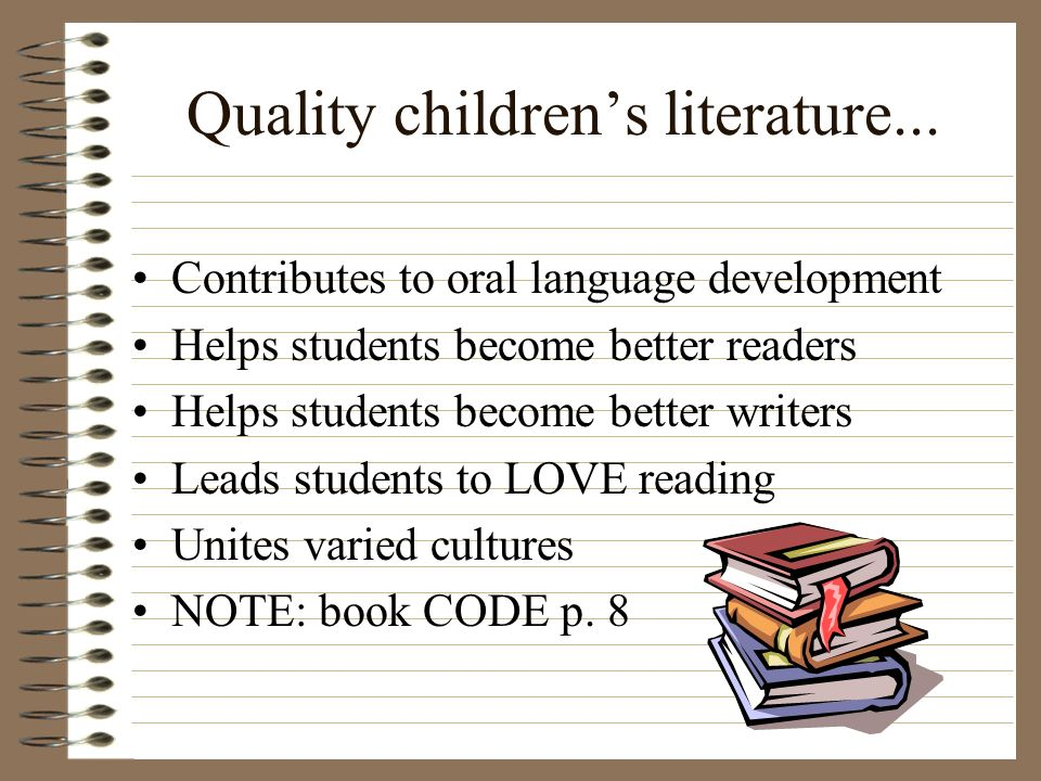 Quality childrens literature... Contributes to oral language development Helps students become better readers Helps students become better writers Lea