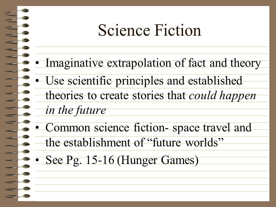 Science Fiction Imaginative extrapolation of fact and theory Use scientific principles and established theories to create stories that could happen in
