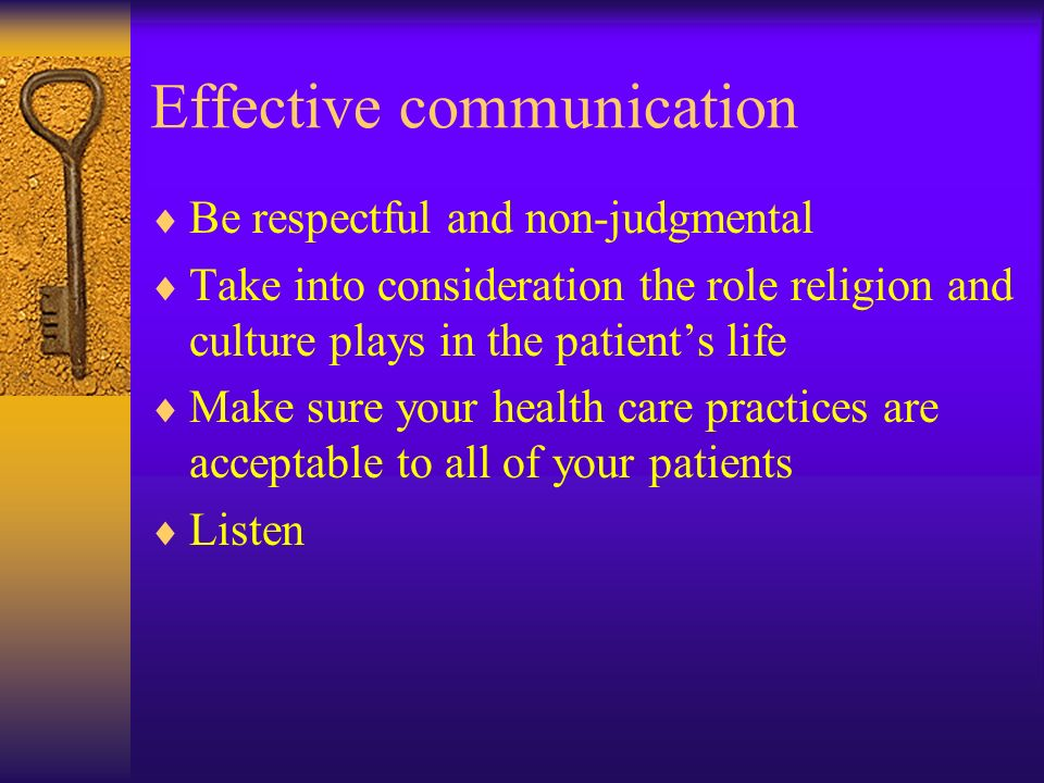 Effective communication Be respectful and non-judgmental Take into consideration the role religion and culture plays in the patients life Make sure your health care practices are acceptable to all of your patients Listen