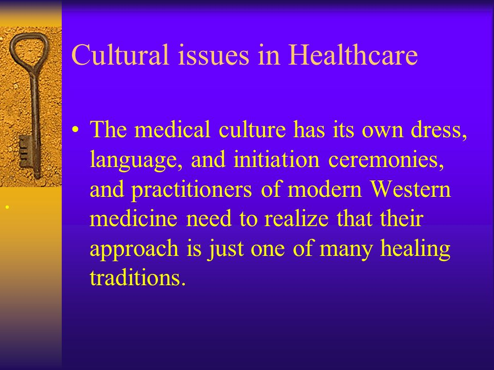 Cultural issues in Healthcare The medical culture has its own dress, language, and initiation ceremonies, and practitioners of modern Western medicine need to realize that their approach is just one of many healing traditions.