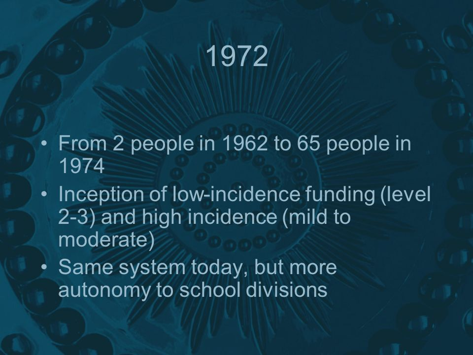1972 From 2 people in 1962 to 65 people in 1974 Inception of low-incidence funding (level 2-3) and high incidence (mild to moderate) Same system today, but more autonomy to school divisions