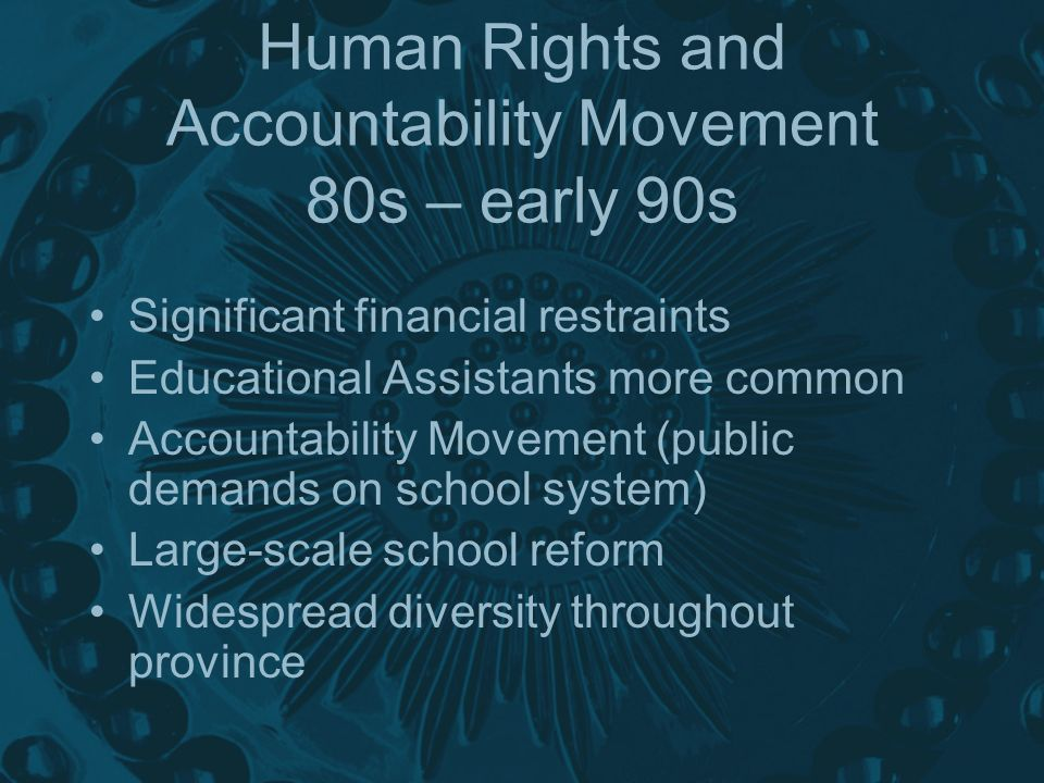 Human Rights and Accountability Movement 80s – early 90s Significant financial restraints Educational Assistants more common Accountability Movement (public demands on school system) Large-scale school reform Widespread diversity throughout province
