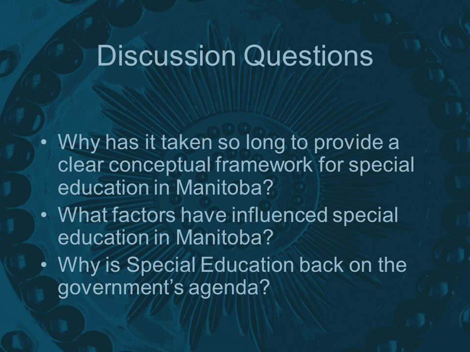 Discussion Questions Why has it taken so long to provide a clear conceptual framework for special education in Manitoba.
