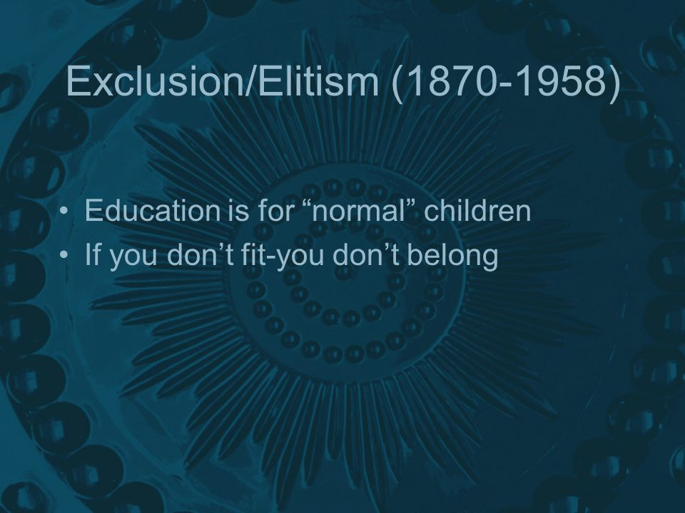 Exclusion/Elitism ( ) Education is for normal children If you dont fit-you dont belong