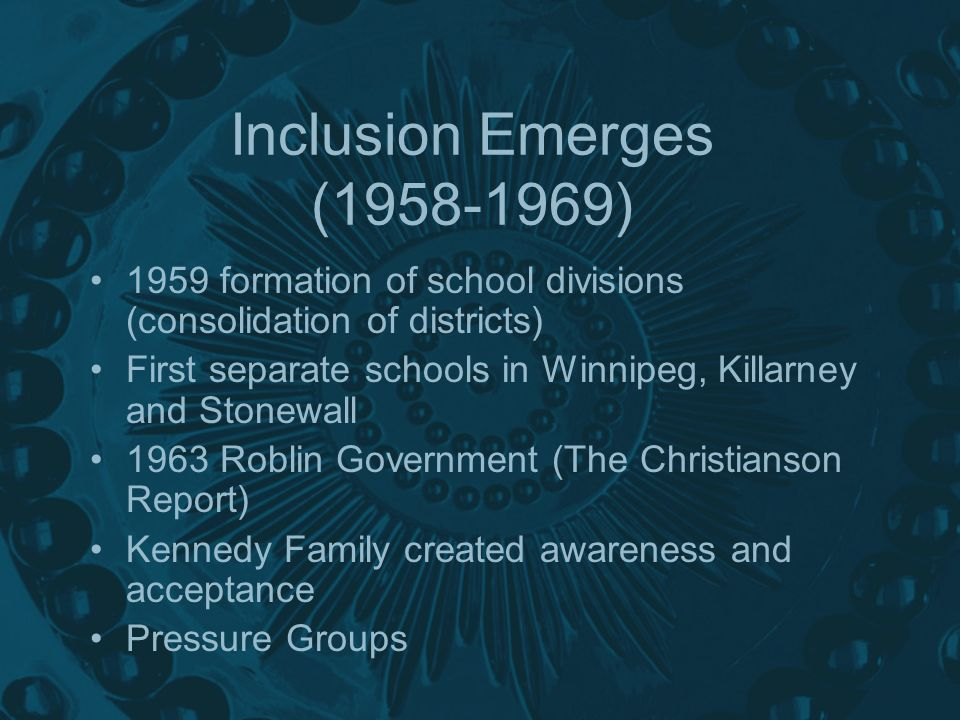 Inclusion Emerges (1958-1969) 1959 formation of school divisions (consolidation of districts) First separate schools in Winnipeg, Killarney and Stonewall 1963 Roblin Government (The Christianson Report) Kennedy Family created awareness and acceptance Pressure Groups