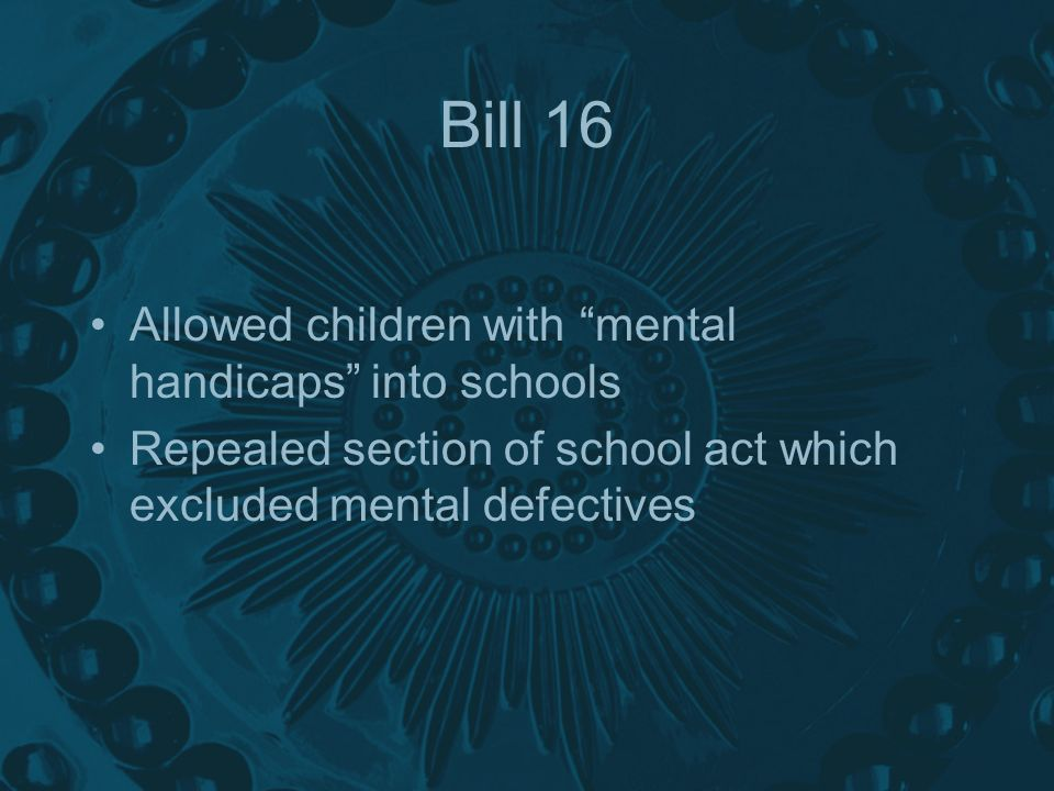 Bill 16 Allowed children with mental handicaps into schools Repealed section of school act which excluded mental defectives