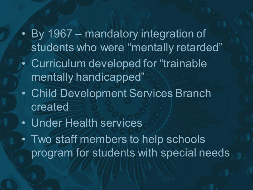 By 1967 – mandatory integration of students who were mentally retarded Curriculum developed for trainable mentally handicapped Child Development Services Branch created Under Health services Two staff members to help schools program for students with special needs