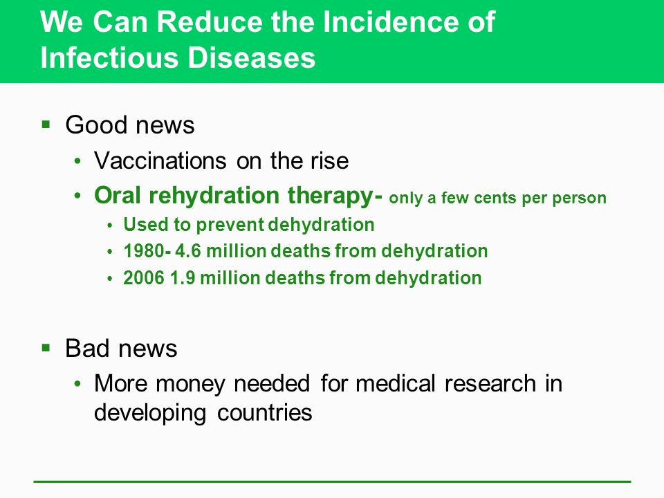 We Can Reduce the Incidence of Infectious Diseases Good news Vaccinations on the rise Oral rehydration therapy- only a few cents per person Used to pr