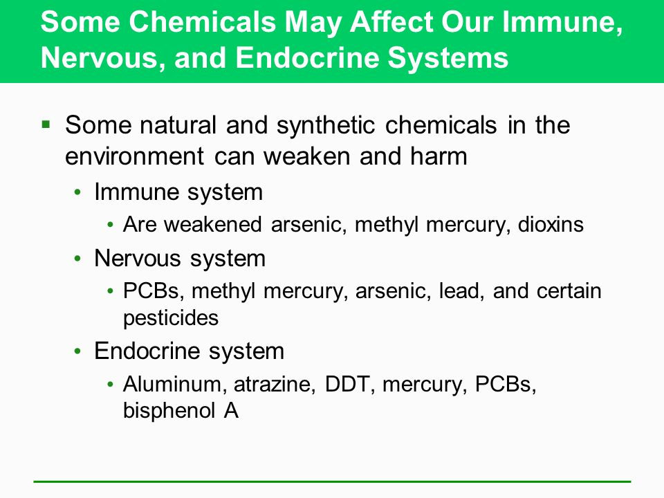 Some Chemicals May Affect Our Immune, Nervous, and Endocrine Systems Some natural and synthetic chemicals in the environment can weaken and harm Immun