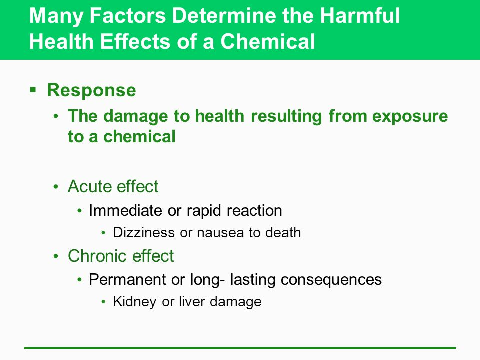 Many Factors Determine the Harmful Health Effects of a Chemical Response The damage to health resulting from exposure to a chemical Acute effect Immed