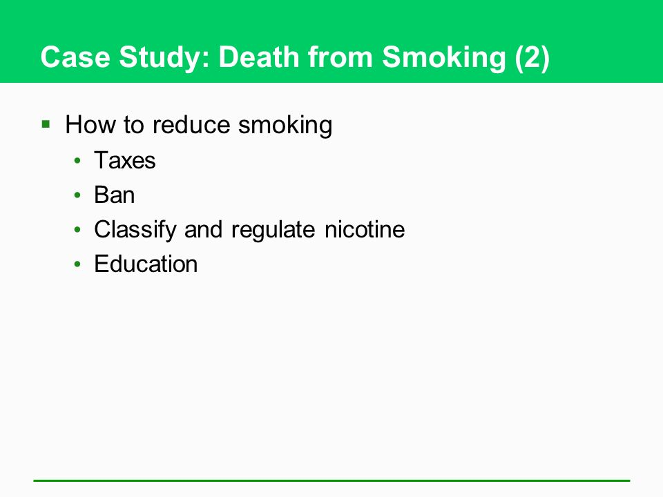 Case Study: Death from Smoking (2) How to reduce smoking Taxes Ban Classify and regulate nicotine Education