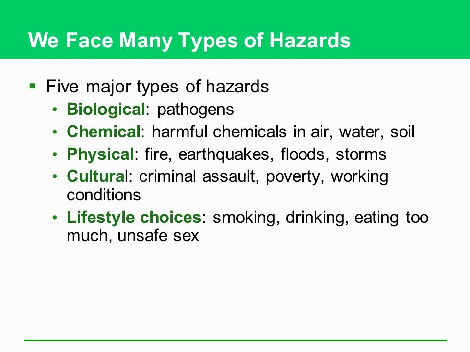 We Face Many Types of Hazards Five major types of hazards Biological: pathogens Chemical: harmful chemicals in air, water, soil Physical: fire, earthq