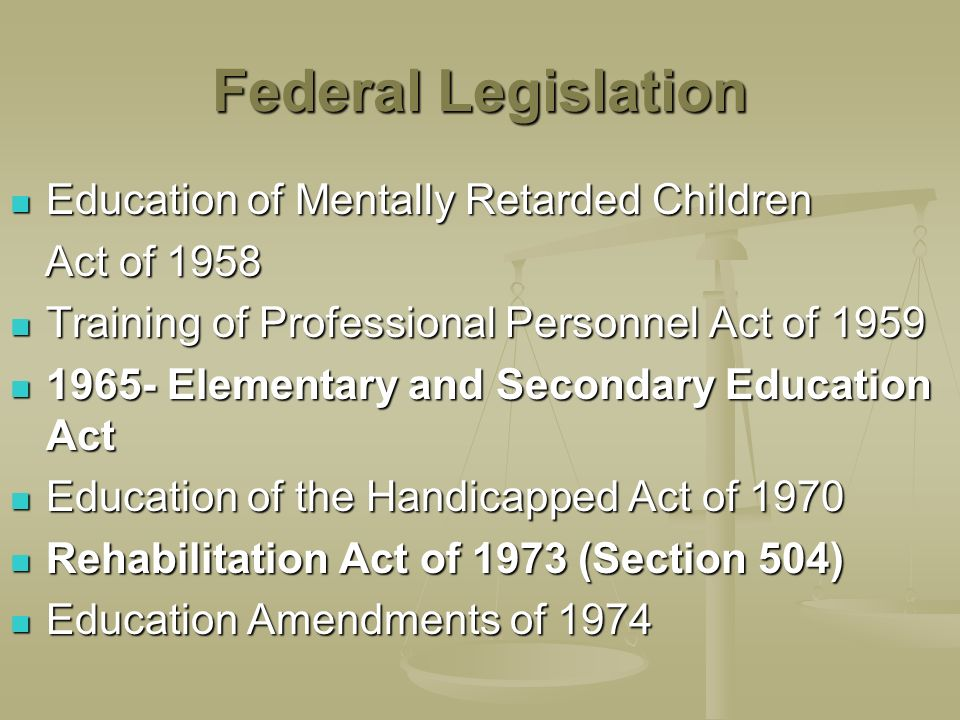 Federal Legislation Education of Mentally Retarded Children Education of Mentally Retarded Children Act of 1958 Act of 1958 Training of Professional Personnel Act of 1959 Training of Professional Personnel Act of 1959 1965- Elementary and Secondary Education Act 1965- Elementary and Secondary Education Act Education of the Handicapped Act of 1970 Education of the Handicapped Act of 1970 Rehabilitation Act of 1973 (Section 504) Rehabilitation Act of 1973 (Section 504) Education Amendments of 1974 Education Amendments of 1974