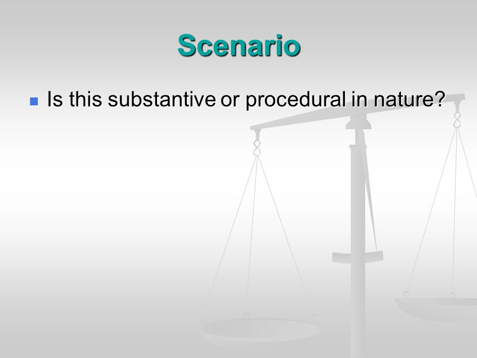 Scenario Is this substantive or procedural in nature? Is this substantive or procedural in nature?