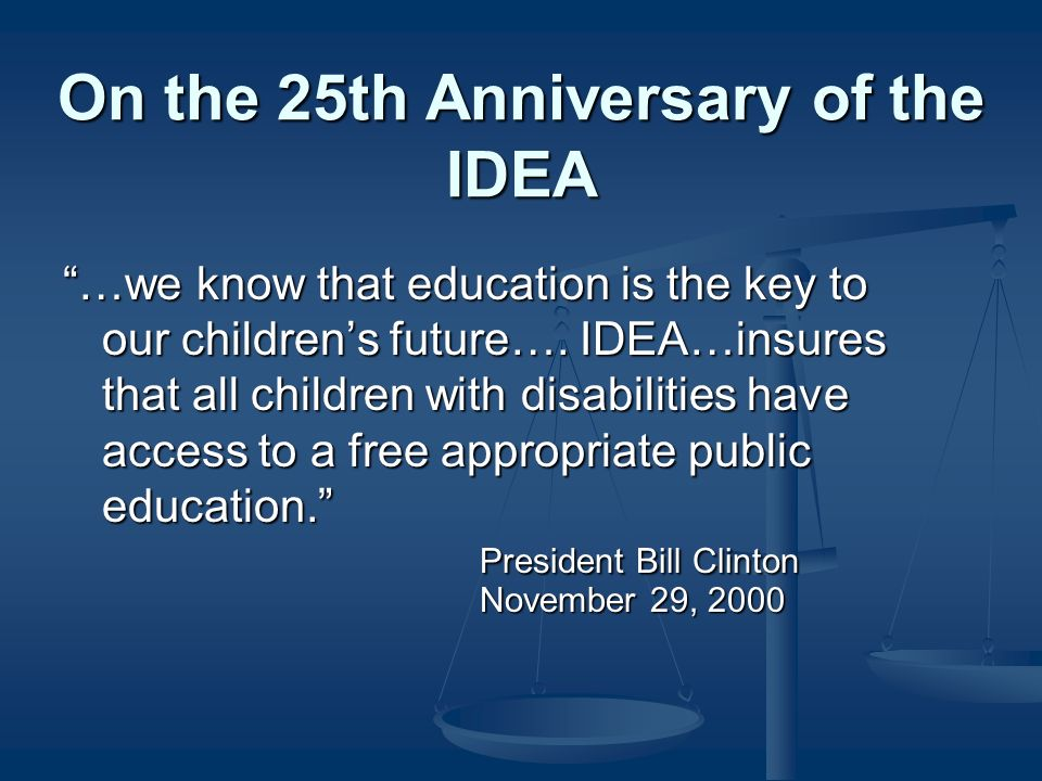 On the 25th Anniversary of the IDEA …we know that education is the key to our childrens future….