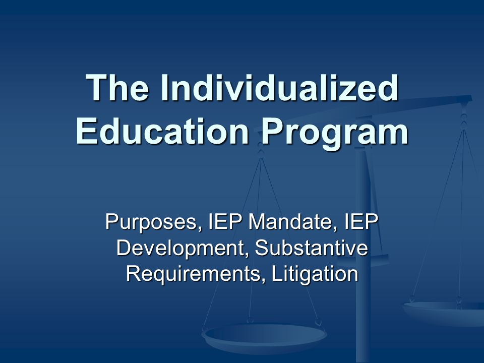 The Individualized Education Program Purposes, IEP Mandate, IEP Development, Substantive Requirements, Litigation