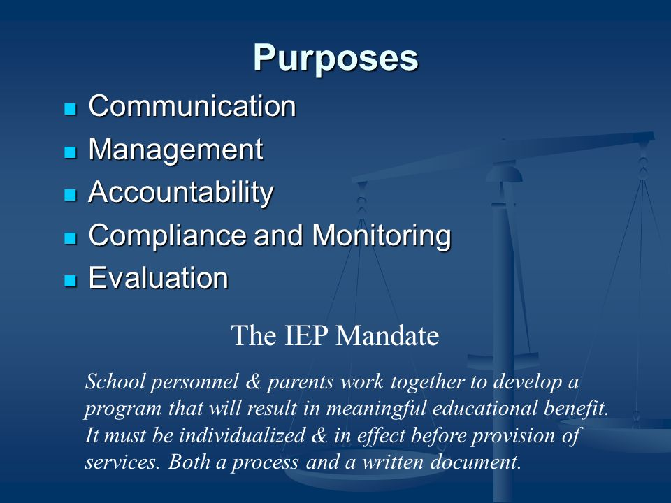 Purposes Communication Communication Management Management Accountability Accountability Compliance and Monitoring Compliance and Monitoring Evaluation Evaluation The IEP Mandate School personnel & parents work together to develop a program that will result in meaningful educational benefit.