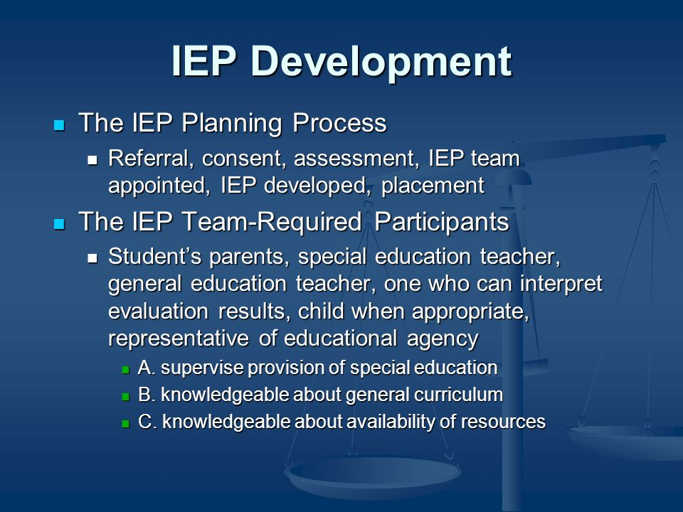 IEP Development The IEP Planning Process The IEP Planning Process Referral, consent, assessment, IEP team appointed, IEP developed, placement Referral, consent, assessment, IEP team appointed, IEP developed, placement The IEP Team-Required Participants The IEP Team-Required Participants Students parents, special education teacher, general education teacher, one who can interpret evaluation results, child when appropriate, representative of educational agency Students parents, special education teacher, general education teacher, one who can interpret evaluation results, child when appropriate, representative of educational agency A.