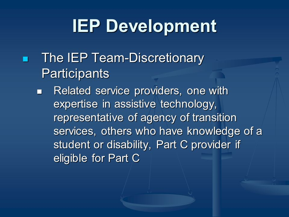 IEP Development The IEP Team-Discretionary Participants The IEP Team-Discretionary Participants Related service providers, one with expertise in assistive technology, representative of agency of transition services, others who have knowledge of a student or disability, Part C provider if eligible for Part C Related service providers, one with expertise in assistive technology, representative of agency of transition services, others who have knowledge of a student or disability, Part C provider if eligible for Part C