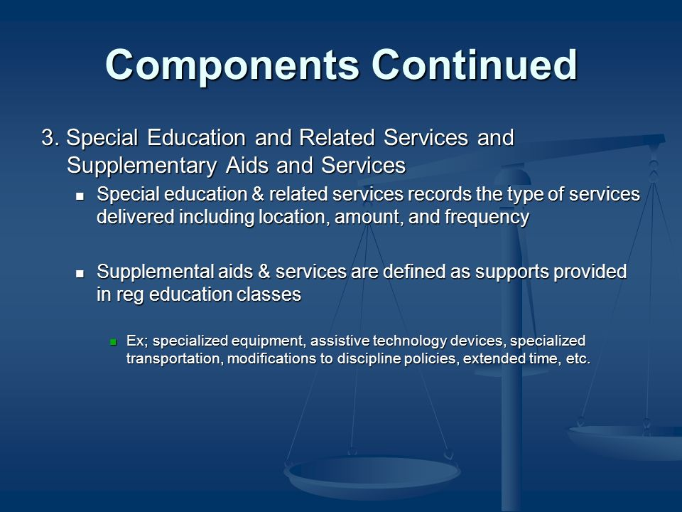 Components Continued 3. Special Education and Related Services and Supplementary Aids and Services Special education & related services records the ty
