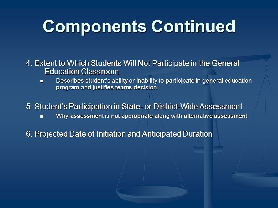Components Continued 4. Extent to Which Students Will Not Participate in the General Education Classroom Describes students ability or inability to pa