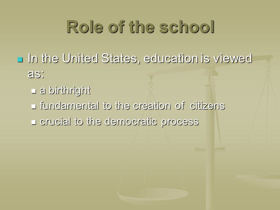 Role of the school In the United States, education is viewed as: In the United States, education is viewed as: a birthright a birthright fundamental to the creation of citizens fundamental to the creation of citizens crucial to the democratic process crucial to the democratic process