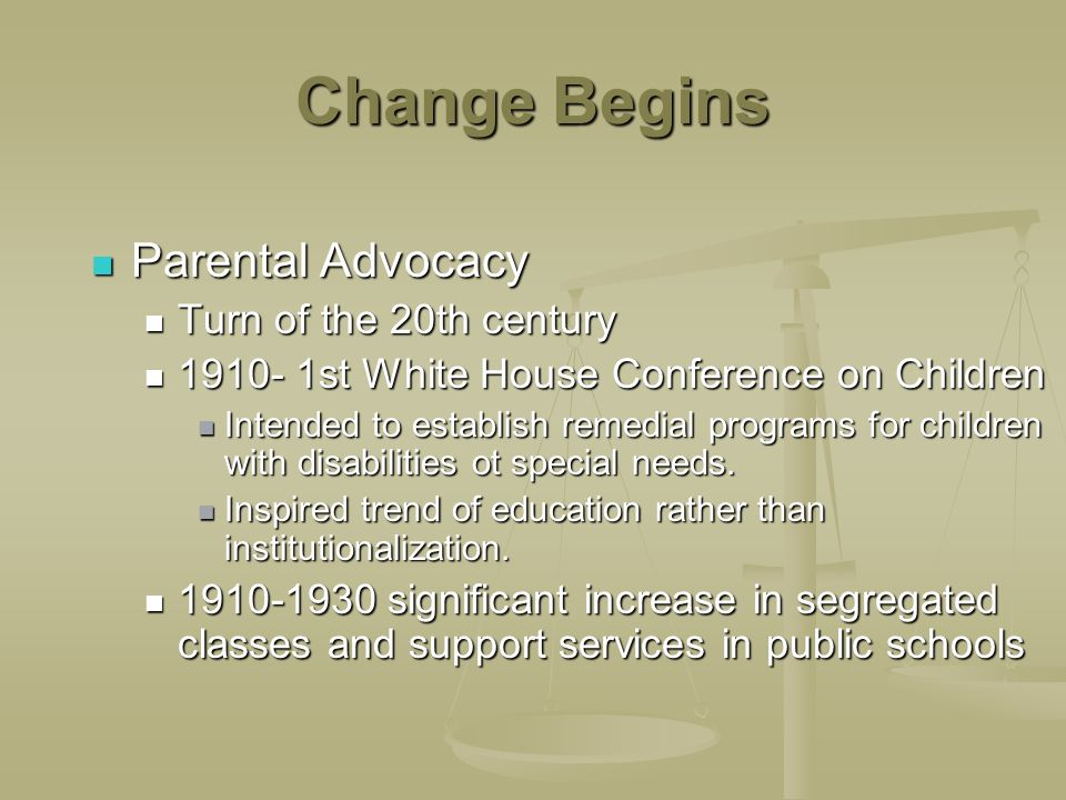 Change Begins Parental Advocacy Parental Advocacy Turn of the 20th century Turn of the 20th century 1910- 1st White House Conference on Children 1910- 1st White House Conference on Children Intended to establish remedial programs for children with disabilities ot special needs.