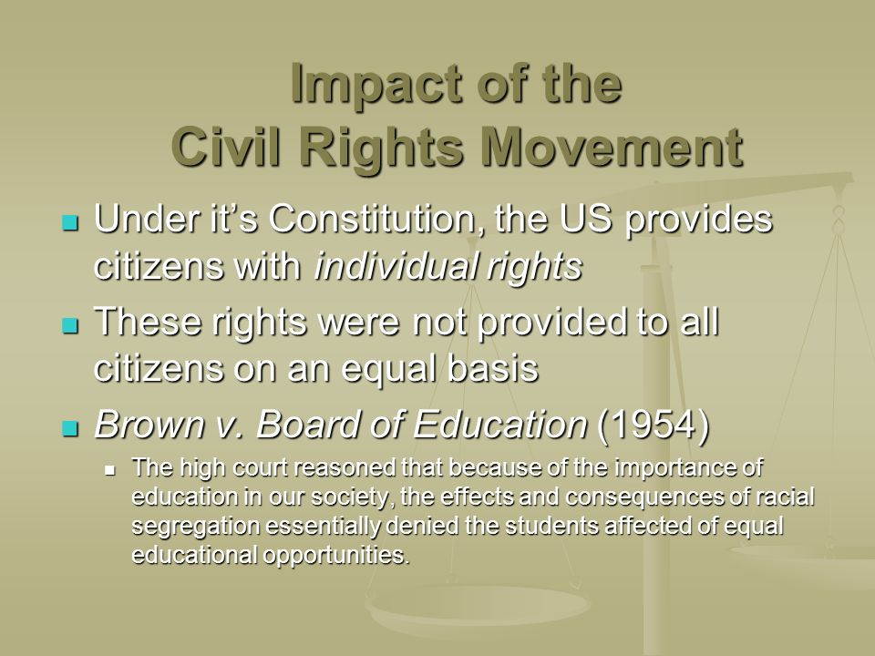 Impact of the Civil Rights Movement Under its Constitution, the US provides citizens with individual rights Under its Constitution, the US provides citizens with individual rights These rights were not provided to all citizens on an equal basis These rights were not provided to all citizens on an equal basis Brown v.