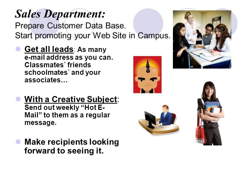 Sales Department: Prepare Customer Data Base. Start promoting your Web Site in Campus.