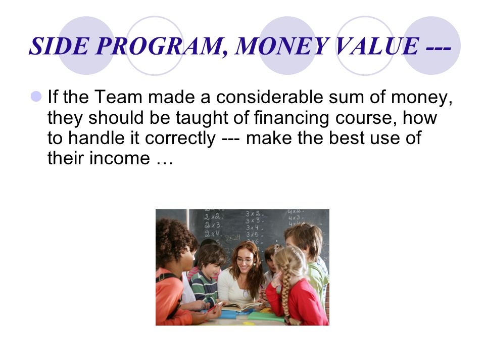 SIDE PROGRAM, MONEY VALUE --- If the Team made a considerable sum of money, they should be taught of financing course, how to handle it correctly --- make the best use of their income …