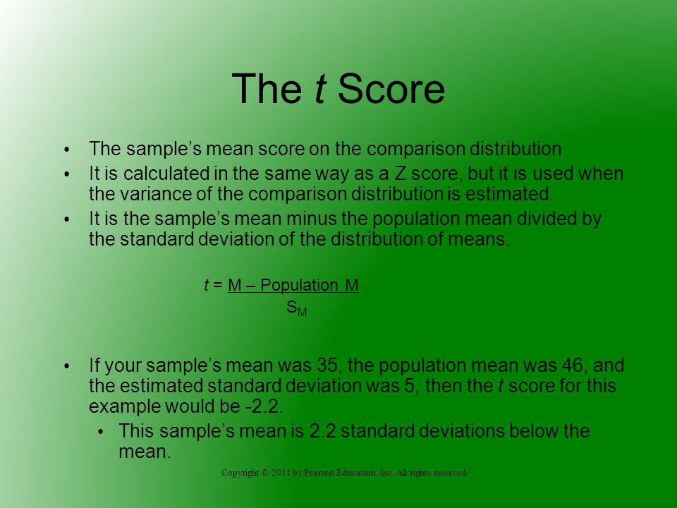 Copyright © 2011 by Pearson Education, Inc. All rights reserved The t Score The samples mean score on the comparison distribution It is calculated in