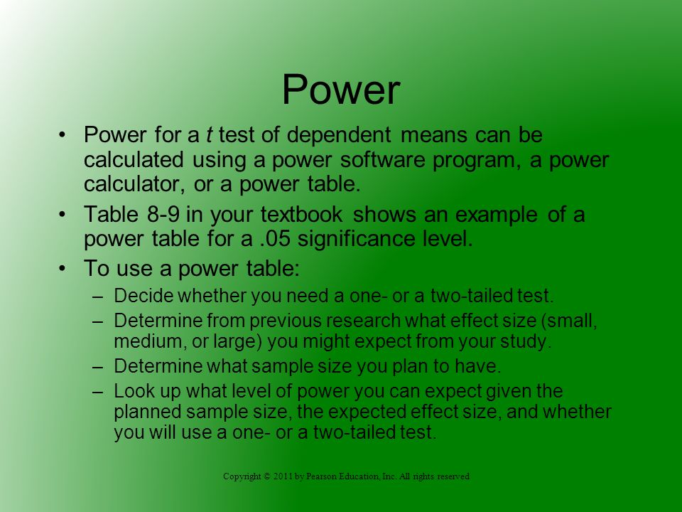 Copyright © 2011 by Pearson Education, Inc. All rights reserved Power Power for a t test of dependent means can be calculated using a power software p