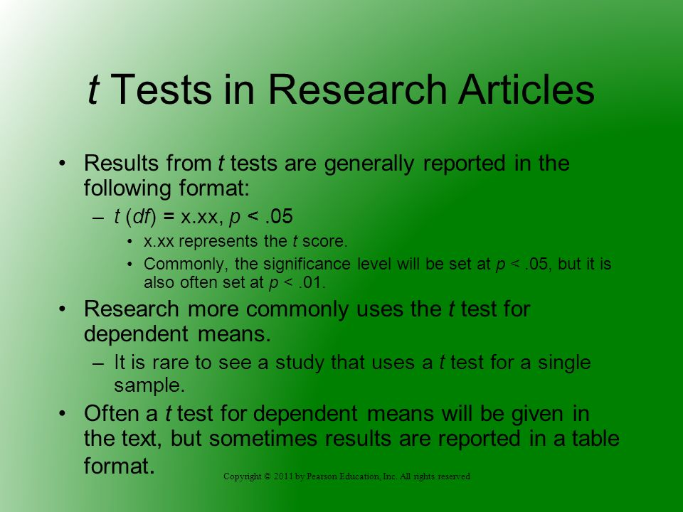 Copyright © 2011 by Pearson Education, Inc. All rights reserved t Tests in Research Articles Results from t tests are generally reported in the follow