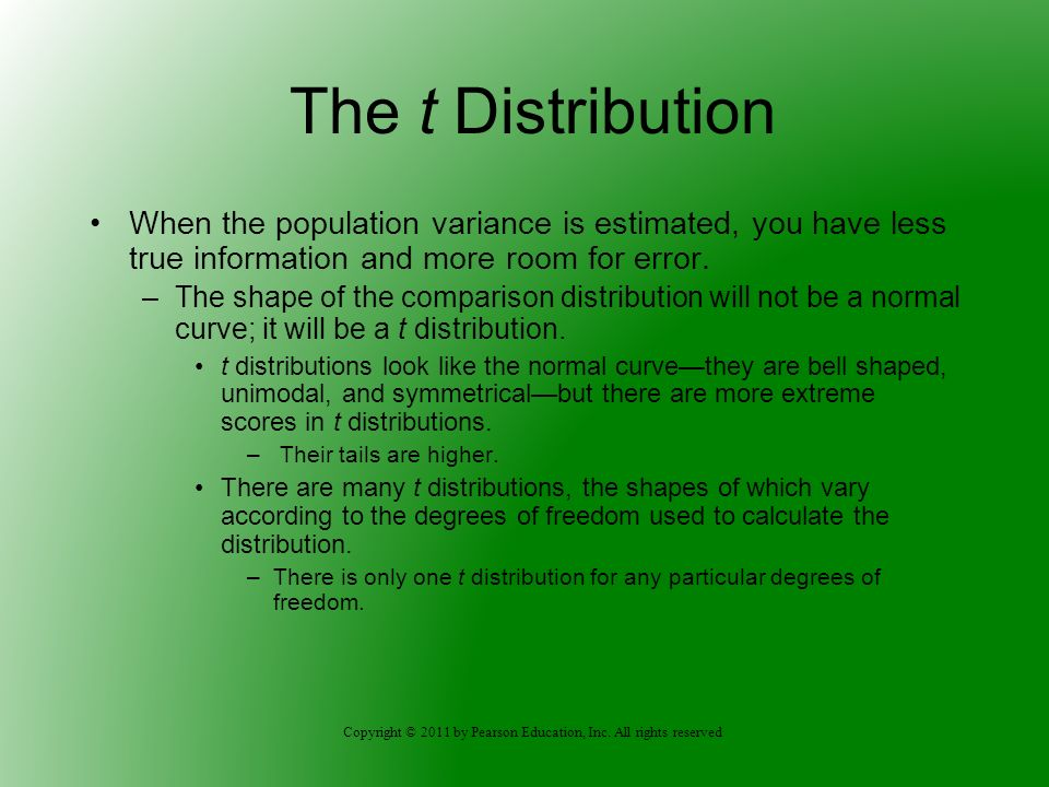 Copyright © 2011 by Pearson Education, Inc. All rights reserved The t Distribution When the population variance is estimated, you have less true infor