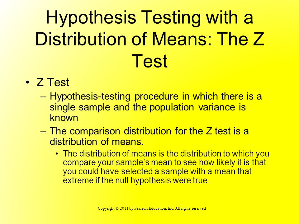 Copyright © 2011 by Pearson Education, Inc. All rights reserved Hypothesis Testing with a Distribution of Means: The Z Test Z Test –Hypothesis-testing